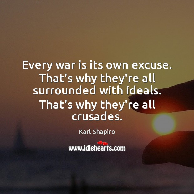 Every war is its own excuse. That's why they're all surrounded with Image