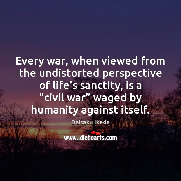 Every war, when viewed from the undistorted perspective of life's sanctity, Daisaku Ikeda Picture Quote