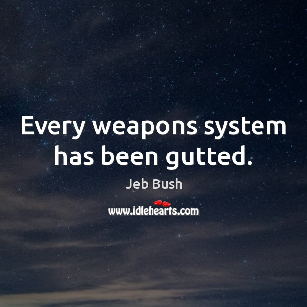 Every weapons system has been gutted. Jeb Bush Picture Quote