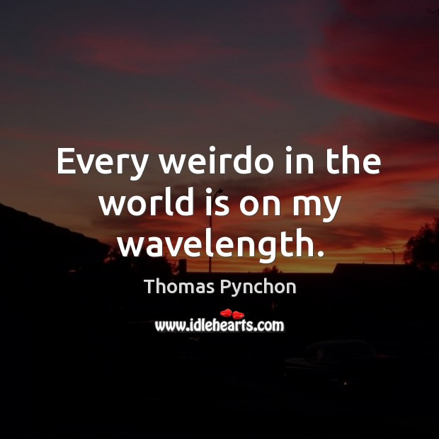 Every weirdo in the world is on my wavelength. World Quotes Image