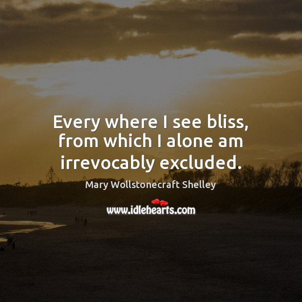 Every where I see bliss, from which I alone am irrevocably excluded. Mary Wollstonecraft Shelley Picture Quote