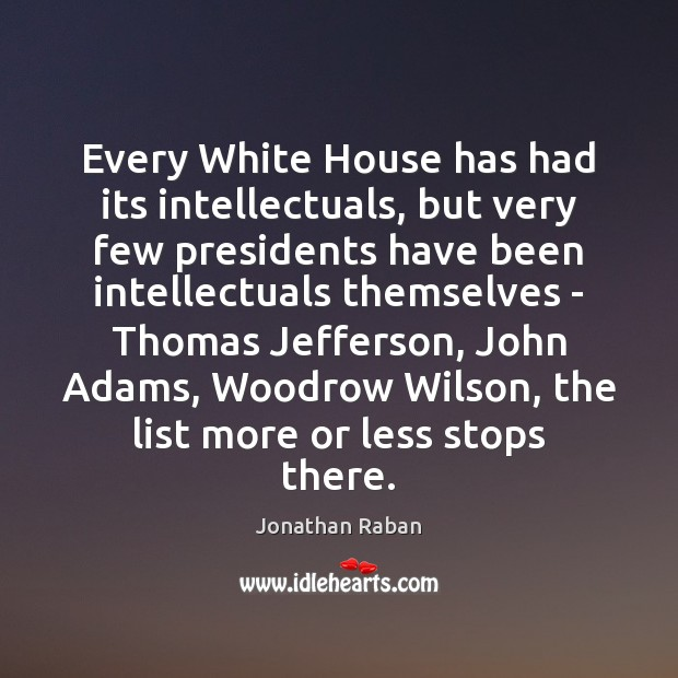 Every White House has had its intellectuals, but very few presidents have Jonathan Raban Picture Quote