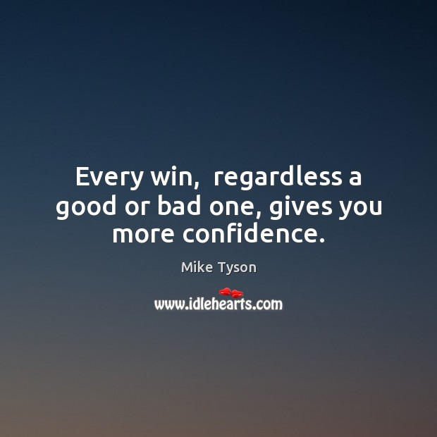 Every win,  regardless a good or bad one, gives you more confidence. Mike Tyson Picture Quote