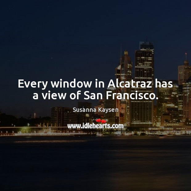 Every window in Alcatraz has a view of San Francisco. Susanna Kaysen Picture Quote