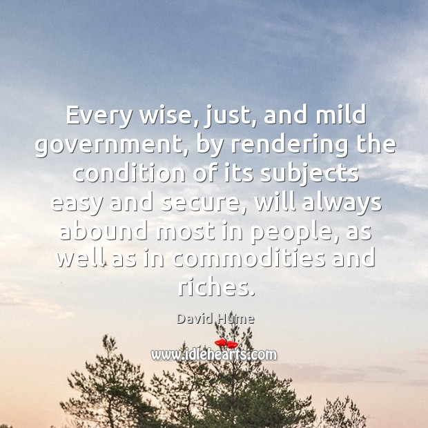 Every wise, just, and mild government, by rendering the condition of its subjects easy and secure David Hume Picture Quote