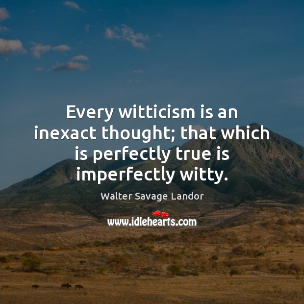 Every witticism is an inexact thought; that which is perfectly true is imperfectly witty. Walter Savage Landor Picture Quote