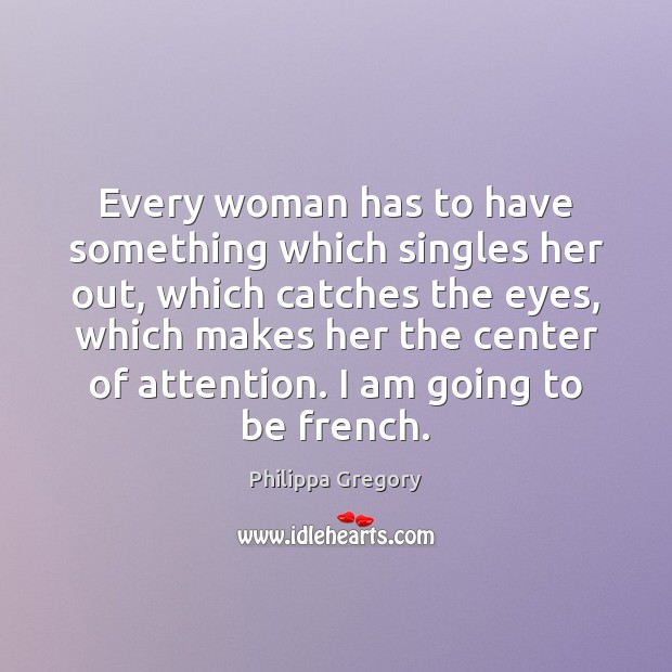 Philippa Gregory Picture Quote image saying: Every woman has to have something which singles her out, which catches