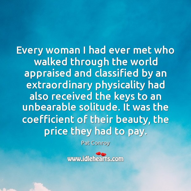 Every woman I had ever met who walked through the world appraised Pat Conroy Picture Quote