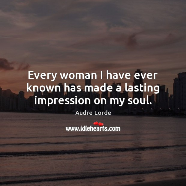 Every woman I have ever known has made a lasting impression on my soul. Audre Lorde Picture Quote