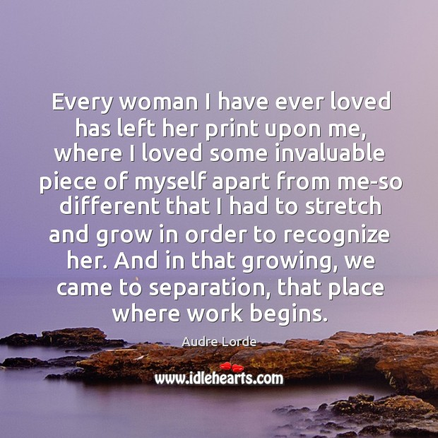 Every woman I have ever loved has left her print upon me, Audre Lorde Picture Quote