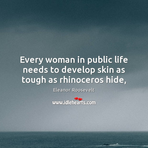 Every woman in public life needs to develop skin as tough as rhinoceros hide, Eleanor Roosevelt Picture Quote