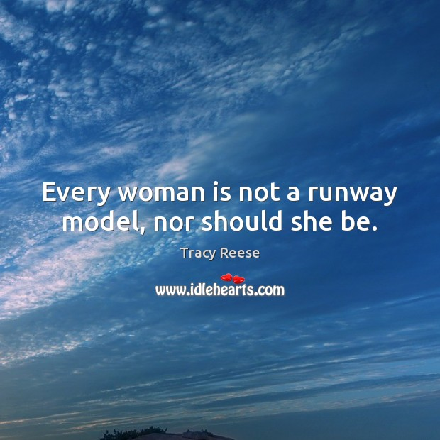 Every woman is not a runway model, nor should she be. Image