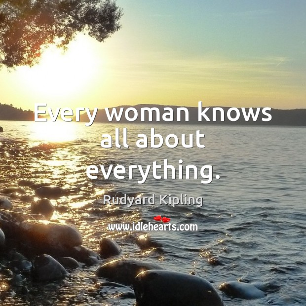 Every woman knows all about everything. Rudyard Kipling Picture Quote