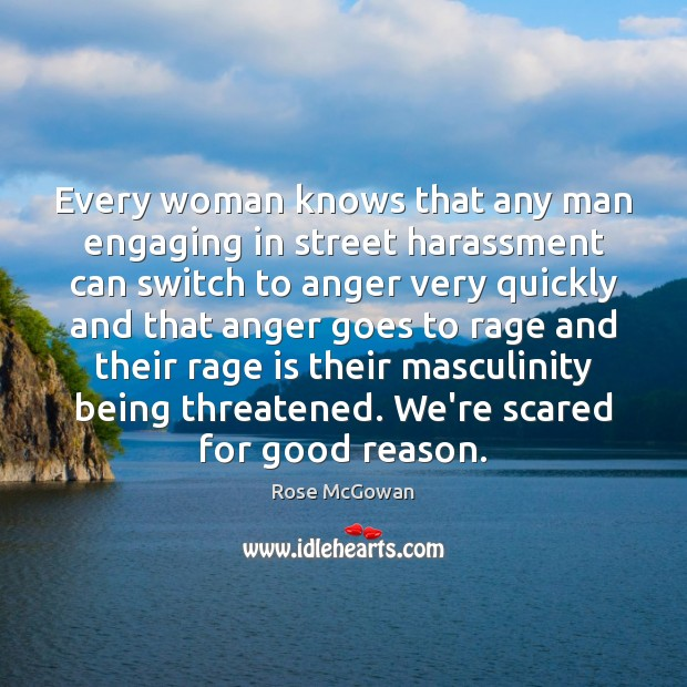 Every woman knows that any man engaging in street harassment can switch Rose McGowan Picture Quote