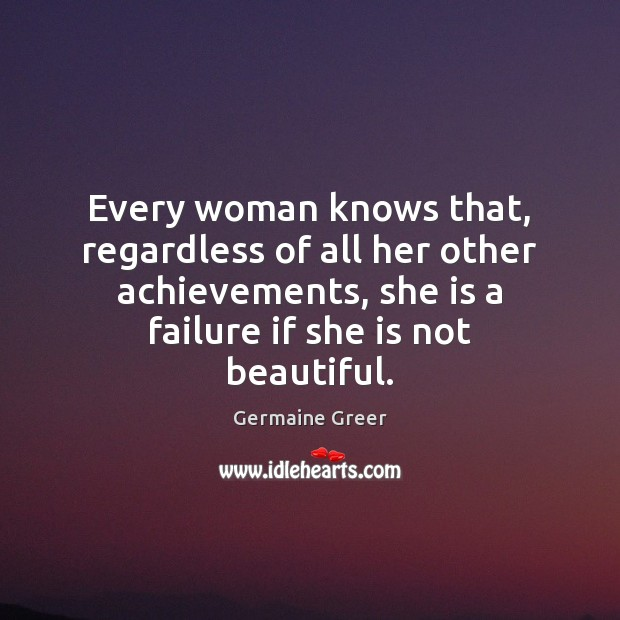 Image, Every woman knows that, regardless of all her other achievements, she is