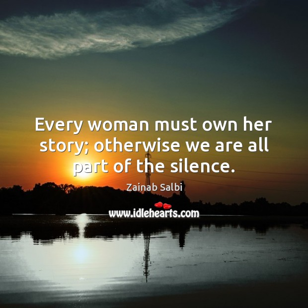 Every woman must own her story; otherwise we are all part of the silence. Image