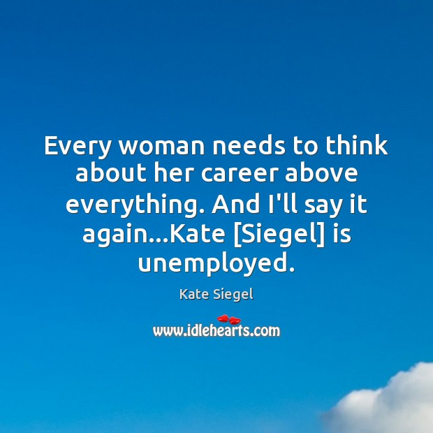 Every woman needs to think about her career above everything. And I'll Image