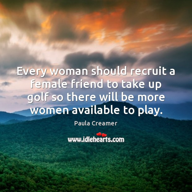 Every woman should recruit a female friend to take up golf so Paula Creamer Picture Quote