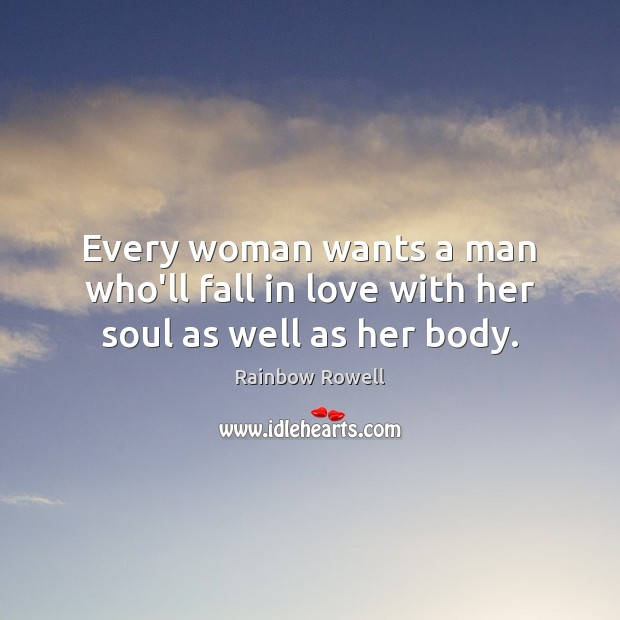 Every woman wants a man who'll fall in love with her soul as well as her body. Rainbow Rowell Picture Quote