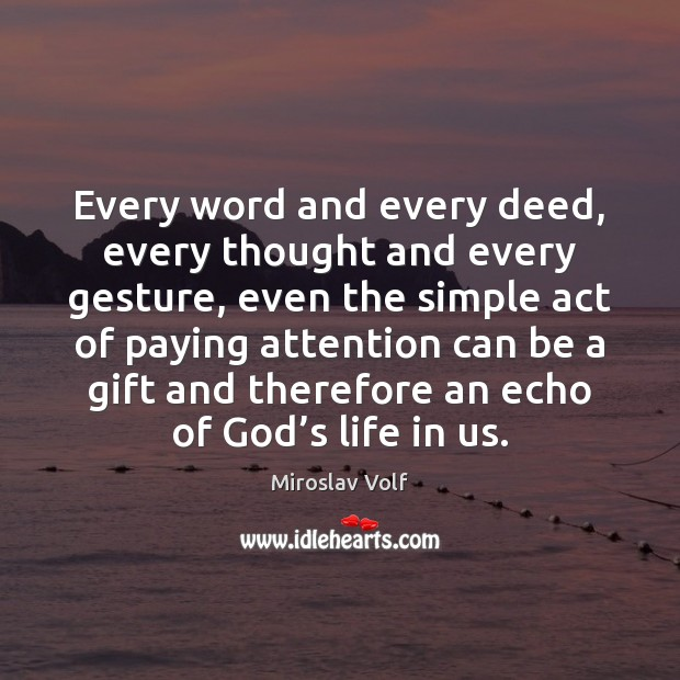 Every word and every deed, every thought and every gesture, even the Image