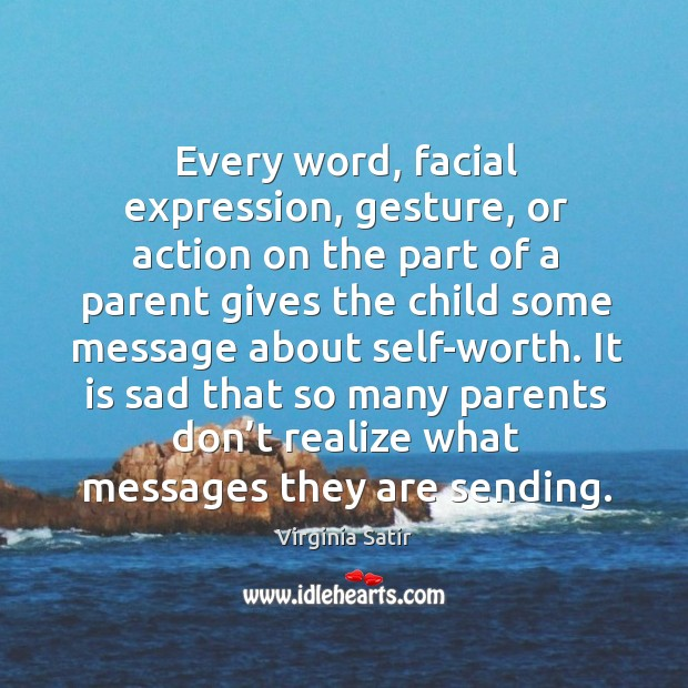 Every word, facial expression, gesture, or action on the part of a parent gives the Virginia Satir Picture Quote