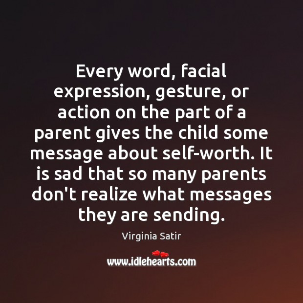 Every word, facial expression, gesture, or action on the part of a Virginia Satir Picture Quote