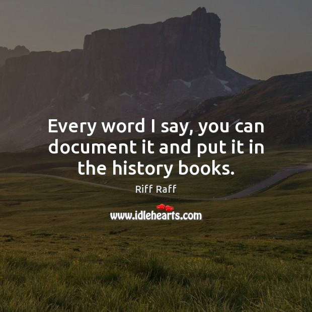 Every word I say, you can document it and put it in the history books. Image