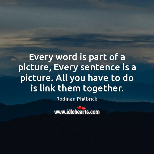 Every word is part of a picture, Every sentence is a picture. Rodman Philbrick Picture Quote