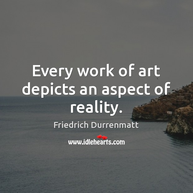 Every work of art depicts an aspect of reality. Friedrich Durrenmatt Picture Quote