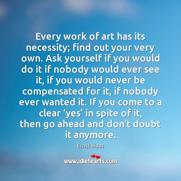 Every work of art has its necessity; find out your very own. Ernst Haas Picture Quote