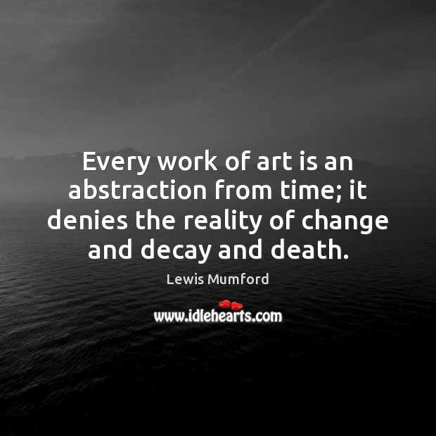 Every work of art is an abstraction from time; it denies the Lewis Mumford Picture Quote
