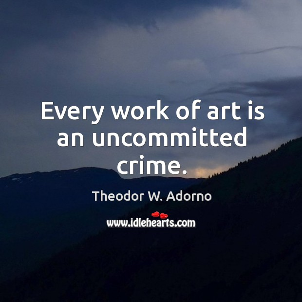 Every work of art is an uncommitted crime. Theodor W. Adorno Picture Quote