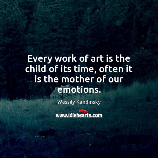 Every work of art is the child of its time, often it is the mother of our emotions. Image