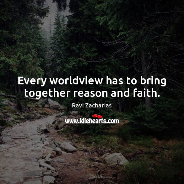 Every worldview has to bring together reason and faith. Ravi Zacharias Picture Quote