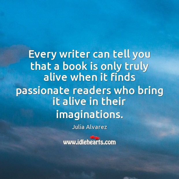 Every writer can tell you that a book is only truly alive Julia Alvarez Picture Quote
