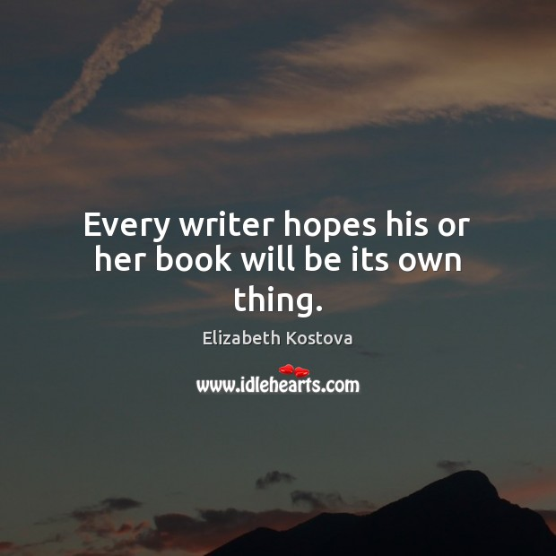 Every writer hopes his or her book will be its own thing. Elizabeth Kostova Picture Quote