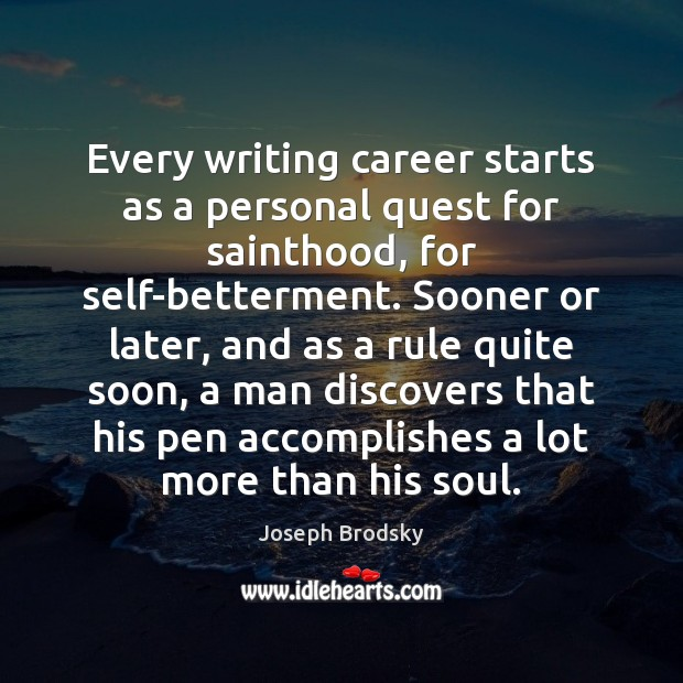 Every writing career starts as a personal quest for sainthood, for self-betterment. Joseph Brodsky Picture Quote