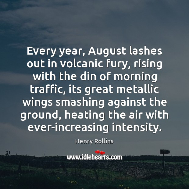 Image, Every year, August lashes out in volcanic fury, rising with the din