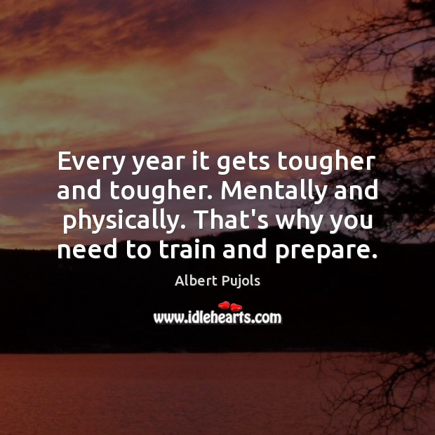 Every year it gets tougher and tougher. Mentally and physically. That's why Albert Pujols Picture Quote