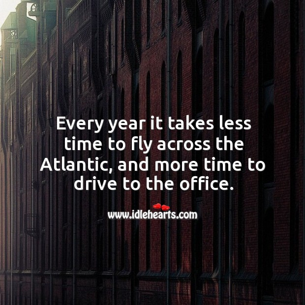 Every year it takes less time to fly across the atlantic, and more time to drive to the office. Image
