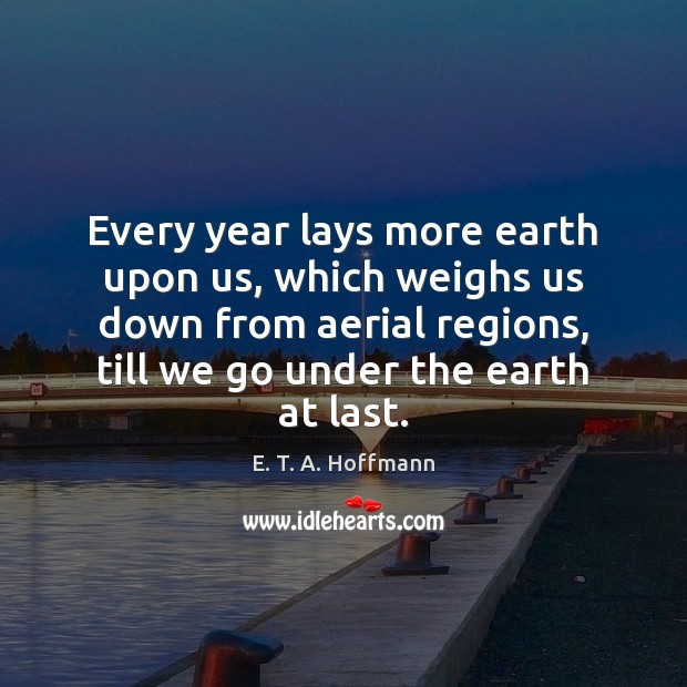 Every year lays more earth upon us, which weighs us down from E. T. A. Hoffmann Picture Quote