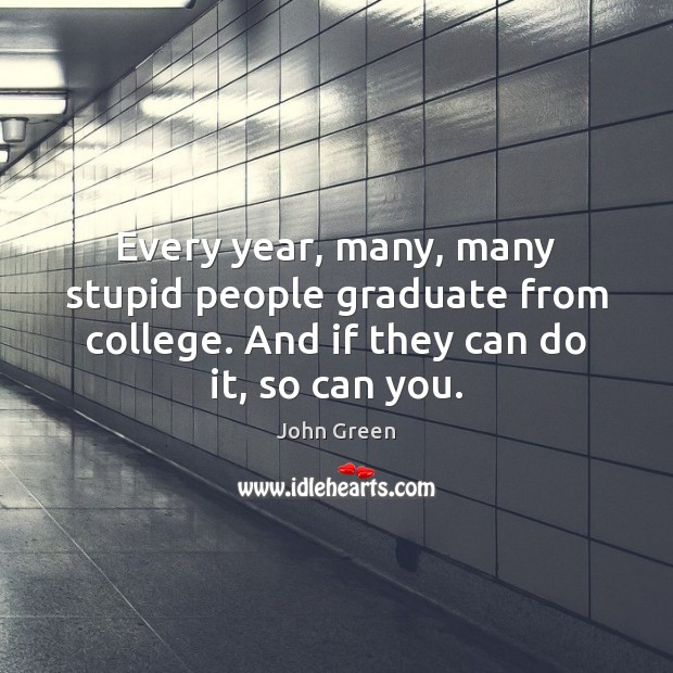 Image, Every year, many, many stupid people graduate from college. And if they