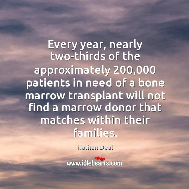 Every year, nearly two-thirds of the approximately 200,000 patients in need of a bone marrow Nathan Deal Picture Quote