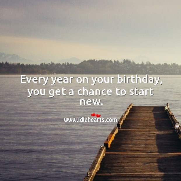Every year on your birthday, you get a chance to start new. Birthday Quotes Image