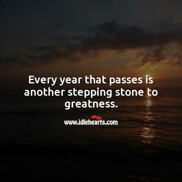 Every year that passes is another stepping stone to greatness. Inspirational Birthday Messages Image
