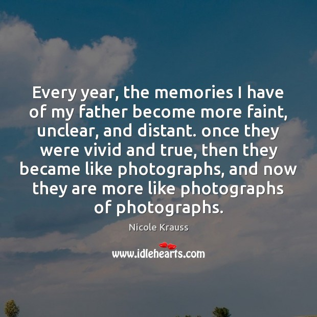 Every year, the memories I have of my father become more faint, Nicole Krauss Picture Quote