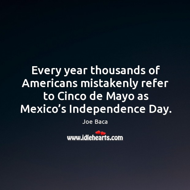 Every year thousands of americans mistakenly refer to cinco de mayo as mexico's independence day. Independence Day Quotes Image