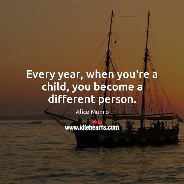 Every year, when you're a child, you become a different person. Image