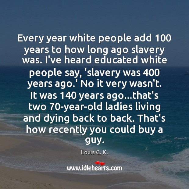 Every year white people add 100 years to how long ago slavery was. Louis C. K. Picture Quote