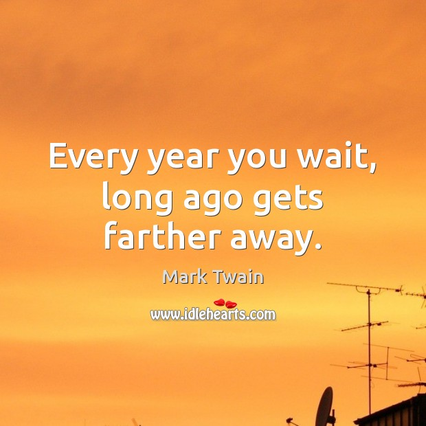 Every year you wait, long ago gets farther away. Image